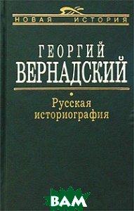 Купить Русская историография, АГРАФ, Вернадский Георгий Владимирович, 5-7784-0044-6