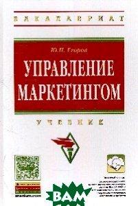 Купить Управление маркетингом: Учебное пособие, ИНФРА-М, Ю. Н. Егоров, 978-5-16-010430-0