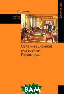 Купить Организационное поведение (Теория менеджмента: Организационное поведение). Практикум, Инфра-М, Магистр, Т. П. Хохлова, 978-5-9776-0367-6