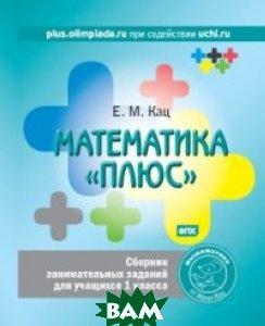 Купить Математика плюс . Сборник занимательных заданий для учащихся 1 класса. ФГОС, МЦНМО, Кац Е.М., 978-5-4439-0286-9