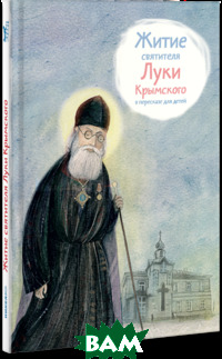 Купить Житие святителя Луки Крымского в пересказе для детей, Никея, Веронин Тимофей, 978-5-91761-656-8