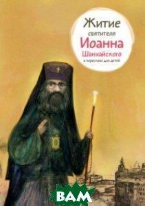 Купить Житие святителя Иоанна Шанхайского в пересказе для детей, Никея, Ткаченко Александр Борисович, 978-5-91761-280-5