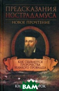 Предсказания Нострадамуса. Как сбываются пророчества великого провидца. Книга-пророк