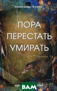 Купить Пора перестать умирать, Профит Стайл, Клюев Александр Васильевич, 5-98857-388-6