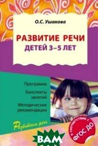 Развитие речи детей 3 5 лет. Программа, конспекты занятий, методические рекомендации. ФГОС ДО