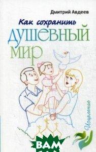 Купить Как сохранить душевный мир, Лепта Книга, Авдеев Дмитрий Александрович, 978-5-91173-436-7