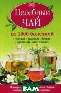 Купить Целебный чай от 1000 болезней. Проверенные рецепты чаев и сборов, которые возвращают здоровье, Клуб семейного досуга, Доу Кэролайн, 978-966-14-9133-4