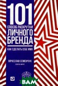 Купить 101 способ раскрутки личного бренда. Как сделать себе имя, Альпина Паблишер, Семенчук Вячеслав, 978-5-9614-6273-9