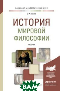 Купить История мировой философии. Учебник для вузов, ЮРАЙТ, Аблеев С.Р., 978-5-534-01520-1