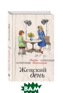 Купить Женский день, ЭКСМО, Метлицкая Мария, 978-5-699-94634-1