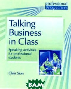 Talking Business In Class. Speaking Activities for Professional Students