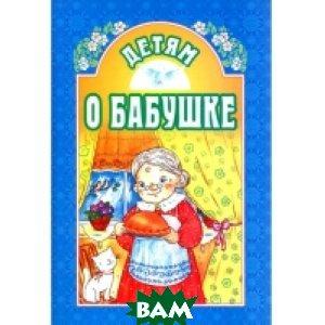 Купить Детям о бабушке, Издательство Белорусского Экзархата - Белорусской Православной Церкви, Велько А., 978-985-511-847-4