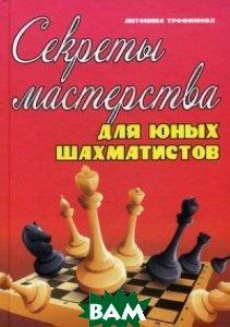 Секреты мастерства для юных шахматистов. Учебное пособие