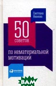 Купить 50 советов по нематериальной мотивации, Альпина Паблишер, Иванова Светлана Владимировна, 978-5-9614-5809-1