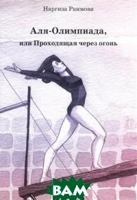 Купить Аля-Олимпиада, или Проходящая через огонь, Диля, Раимова Наргиза, 978-5-4236-0400-4
