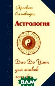 Купить Астрология. Дао Дэ Цзин для знаков Зодиака, Амрита-Русь, Яросвет Самовидец, 978-5-00053-763-3