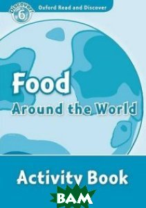 Купить Oxford Read and Discover 6: Food Around the World. Activity Book, OXFORD UNIVERSITY PRESS, Quinn Robert, 978-0-19-464567-6