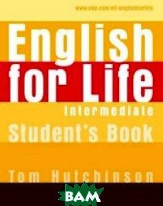 Купить English for Life Intermediate. Student`s Book, OXFORD UNIVERSITY PRESS, Hutchinson Tom, 978-0-19-430728-4