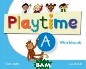 Купить Playtime A Workbook, OXFORD UNIVERSITY PRESS, Claire Selby, 978-0-19-404669-5