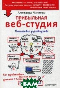 Купить Прибыльная веб-студия. Пошаговое руководство, Питер, Чипижко Александр, 978-5-496-01943-9