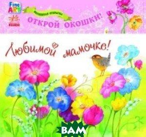 Купить Волшебная открытка Любимой мамочке. Цветы, Ранок, 978-966-74-7017-3