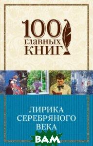 Купить Лирика Серебряного века, ЭКСМО, Ахматова А.А., 978-5-699-85459-2