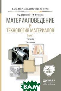 Купить Материаловедение и технология материалов. Учебник для академического бакалавриата (количество томов: 2), ЮРАЙТ, Фетисов Геннадий Павлович, 978-5-9916-6611-4