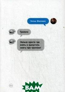 Трололо. Нельзя просто так взять и выпустить книгу про троллинг, Альпина Паблишер, Филлипс Уитни, 978-5-9614-5376-8  - купить со скидкой