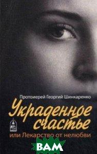 Купить Украденное счастье, или Лекарство от нелюбви, Данилов ставропигиальный мужской монастырь, Протоиерей Георгий Шинкаренко, 978-5-89101-592-0