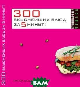 Купить 300 вкуснейших блюд за пять минут!, РИПОЛ КЛАССИК, Ксения Якубовская, 978-5-386-01013-3