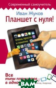 Купить Планшет с нуля! Все типы планшетов в одной книге (Айпед и Андроид), АСТ, Иван Жуков, 978-5-17-093448-5