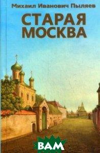 Купить Старая Москва, Фирма СТД, Пыляев Михаил Иванович, 978-5-89808-094-5