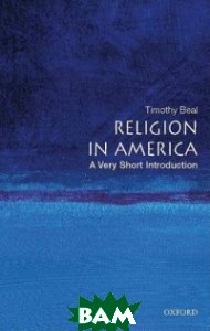 Купить Religion in America, OXFORD UNIVERSITY PRESS, Beal Timothy, 978-0-19-532107-4