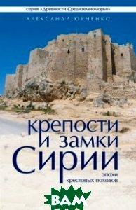 Крепости и замки Сирии. Эпохи крестовых походов