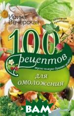 Купить 100 рецептов для омоложения, ЦЕНТРПОЛИГРАФ, Вечерская И., 978-5-227-06336-6