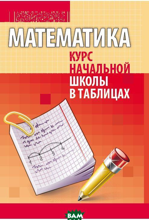 Математика. Курс начальной школы в таблицах