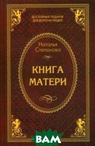 Купить Книга матери, РИПОЛ КЛАССИК, Степанова Наталья Ивановна, 978-5-386-08992-4