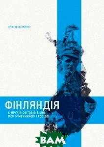 Фінляндія в другій світовій війні: мж Німеччиною і Росією. Оллі Вехвіляйнен