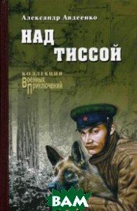 Купить Над Тиссой, ВЕЧЕ, Авдеенко Александр Остапович, 978-5-4444-2900-6