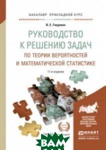 Купить Руководство к решению задач по теории вероятностей и математической статистике. Учебное пособие для прикладного бакалавриата, ЮРАЙТ, Гмурман В.Е., 978-5-534-08389-7