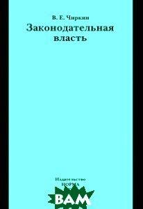 Купить Законодательная власть. Монография, Инфра-М, Норма, Чиркин В.Е., 978-5-91768-693-6