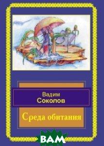 Купить Среда обитания. Избранные стихотворения, ИТРК, Соколов Вадим, 978-5-8801-0232-7