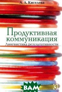 Купить Продуктивная коммуникация. Лингвистика результативности, Гуманитарный центр, Киселева Анна Аркадьевна, 978-617-7022-51-9