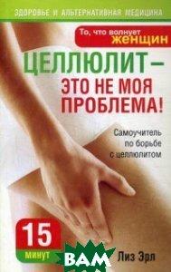 Купить Целлюлит - это не моя проблема!, ПОПУРРИ, Эрл Лиза, 978-985-15-0934-4