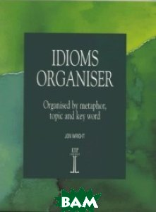 Idioms Organiser. Organised by Metaphor, Topic and Key Word, Heinle/Cengage Learn, Wright Jon, 978-1-899396-06-1  - купить со скидкой