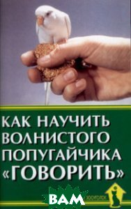 Купить Как научить волнистого попугайчика говорить, Аквариум, Рахманов Александр Иванович, 978-5-4238-0054-3