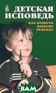 Купить Детская исповедь. Как помочь Вашему ребенку, Даниловский Благовестник, Орлова Екатерина, 978-5-89101-189-2
