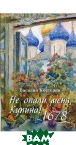 Купить Не опали меня, Купина! 1678, Паломник, Костерин Василий, 978-5-88060-082-3