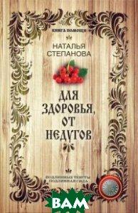 Купить Для здоровья, от недугов, РИПОЛ КЛАССИК, Степанова Наталья Ивановна, 978-5-386-08743-2