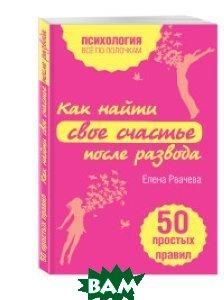 Купить Как найти свое счастье после развода. 50 простых правил, ЭКСМО, Елена Рвачева, 978-5-699-86052-4